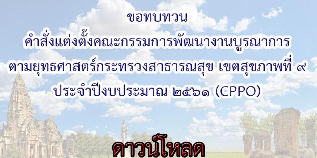 ขอทบทวนคำสั่งแต่งตั้งคณะกรรมการพัฒนางานบูรณาการตามยุทธศาสตร์กระทรวงสาธารณสุข เขตสุขภาพที่ 9 ประจำปีงบประมาณ 2561 (CPPO)